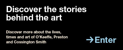 Discover the stories behind the art. Discover more about the lives, times and art of O'Keeffe, Preston and Cossington Smith. Enter.