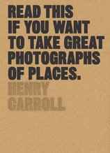 Read This if You Want to Take Great Photographs of Places, Henry Carroll - $28.00